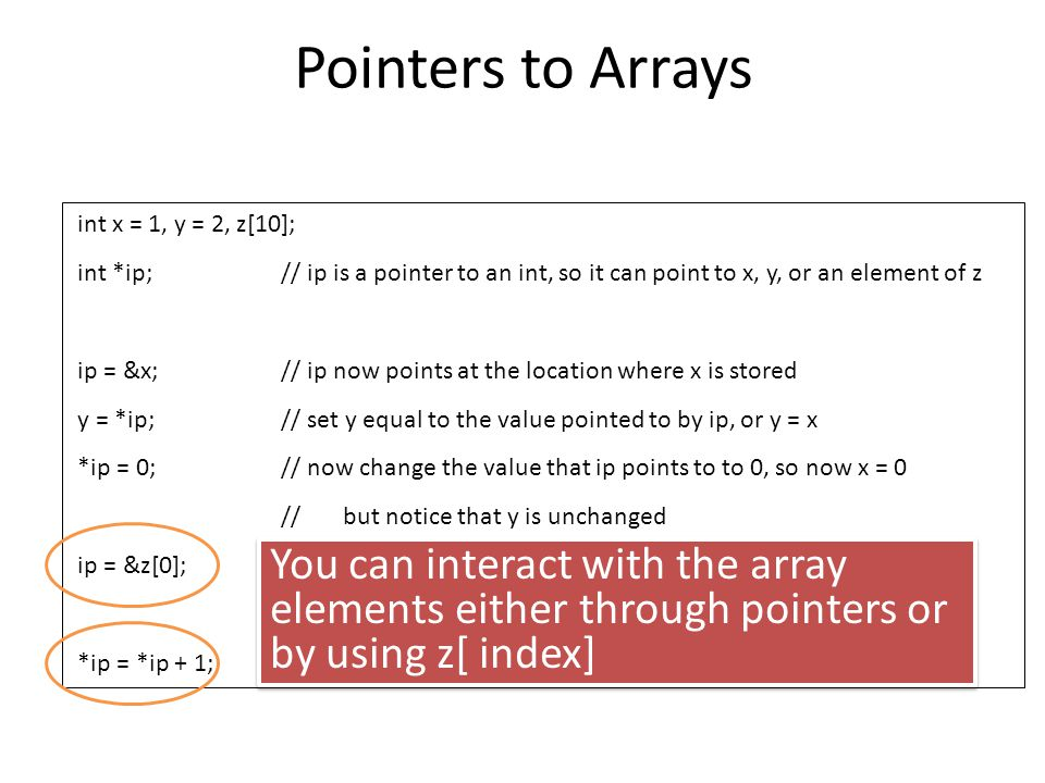 Pointers to Arrays int x = 1, y = 2, z[10]; int *ip; // ip is a pointer to an int, so it can point to x, y, or an element of z.